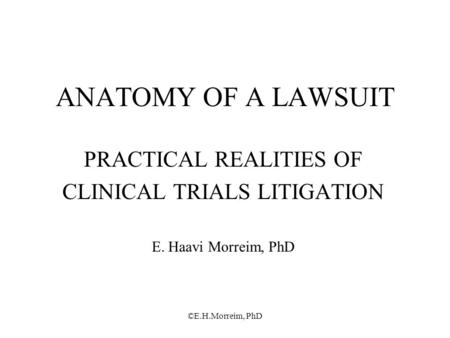 ©E.H.Morreim, PhD ANATOMY OF A LAWSUIT PRACTICAL REALITIES OF CLINICAL TRIALS LITIGATION E. Haavi Morreim, PhD.