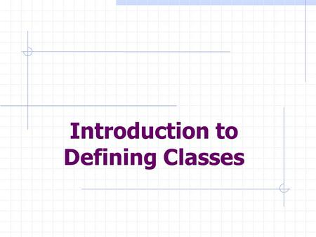 Introduction to Defining Classes. Objectives: Design and implement a simple class from user requirements. Organize a program in terms of a view class.