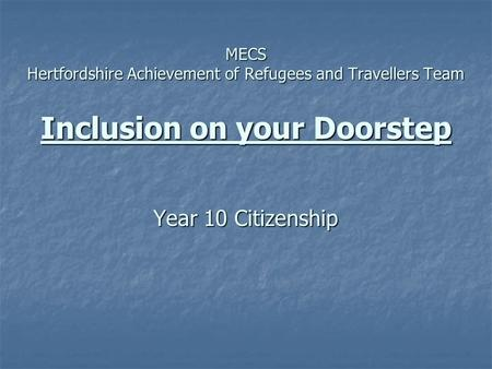 MECS Hertfordshire Achievement of Refugees and Travellers Team Inclusion on your Doorstep Year 10 Citizenship MECS Hertfordshire Achievement of Refugees.