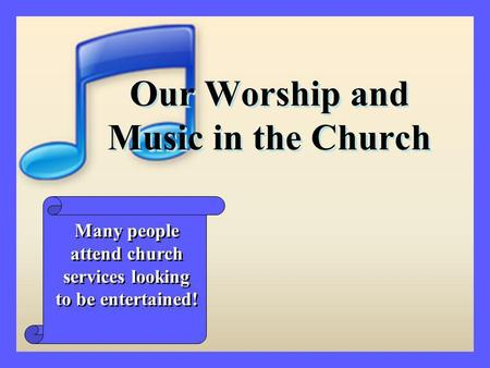 Our Worship and Music in the Church Many people attend church services looking to be entertained!