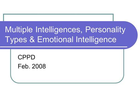 Multiple Intelligences, Personality Types & Emotional Intelligence CPPD Feb. 2008.