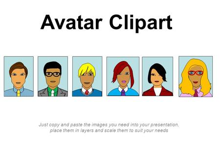Avatar Clipart Just copy and paste the images you need into your presentation, place them in layers and scale them to suit your needs.