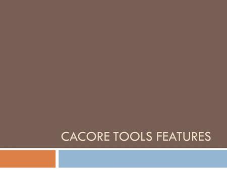 CACORE TOOLS FEATURES. caCORE SDK Features caCORE Workbench Plugin EA/ArgoUML Plug-in development Integrated support of semantic integration in the plugin.