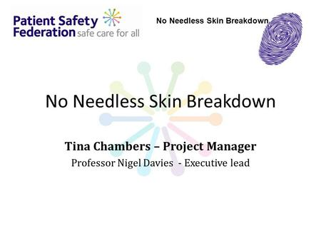 No Needless Skin Breakdown Tina Chambers – Project Manager Professor Nigel Davies - Executive lead No Needless Skin Breakdown.