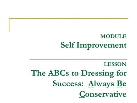 MODULE Self Improvement LESSON The ABCs to Dressing for Success: Always Be Conservative.