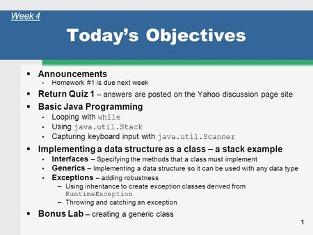 1 Todays Objectives Announcements Homework #1 is due next week Return Quiz 1 – answers are posted on the Yahoo discussion page site Basic Java Programming.
