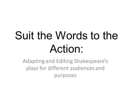 Suit the Words to the Action: Adapting and Editing Shakespeares plays for different audiences and purposes.
