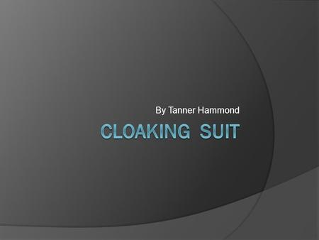 By Tanner Hammond. Project Description Cloaks you making you almost completely invisible especially from a distance and in low light conditions. Useful.