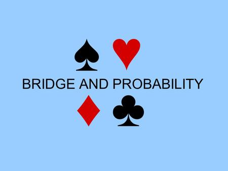 BRIDGE AND PROBABILITY. Aims Bridge 1) Introduction to Bridge Probability 2) Number of Bridge hands 3) Odds against a Yarborough 4) Prior probabilities: