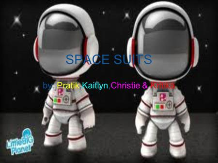 SPACE SUITS by: Pratik,Kaitlyn,Christie & Kritika.