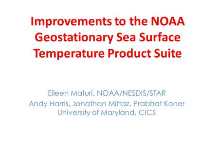 Improvements to the NOAA Geostationary Sea Surface Temperature Product Suite Eileen Maturi, NOAA/NESDIS/STAR Andy Harris, Jonathan Mittaz, Prabhat Koner.
