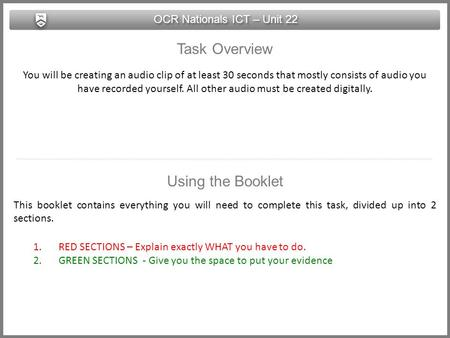 OCR Nationals ICT – Unit 22 Task Overview You will be creating an audio clip of at least 30 seconds that mostly consists of audio you have recorded yourself.