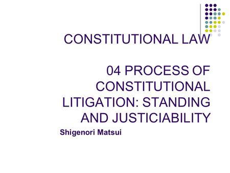 CONSTITUTIONAL LAW 04 PROCESS OF CONSTITUTIONAL LITIGATION: STANDING AND JUSTICIABILITY Shigenori Matsui.