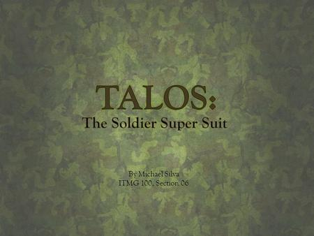 TALOS: The Soldier Super Suit By Michael Silva ITMG 100, Section 06.