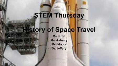 STEM Thursday History of Space Travel Ms. Kroll Ms. Asberry Ms. Moore Dr. Jeffery.