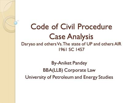 Code of Civil Procedure Case Analysis Daryao and others Vs. The state of UP and others AIR 1961 SC 1457 By-Aniket Pandey BBA(LLB) Corporate Law University.