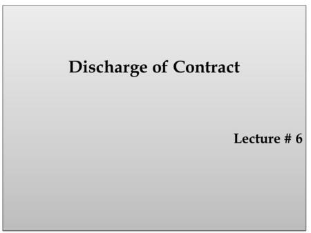 Discharge of Contract Lecture # 6 Discharge of Contract Lecture # 6.
