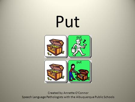 Put Created by Annette OConnor Speech Language Pathologists with the Albuquerque Public Schools.
