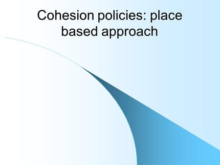 Cohesion policies: place based approach. Cohesion policy: a controversial issue Cohesion policy is an highly controversial issue Who pays for cohesion.