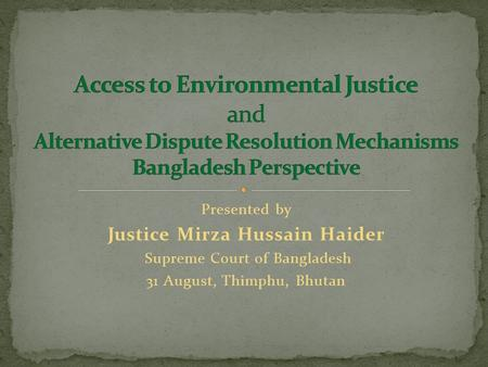 Presented by Justice Mirza Hussain Haider Supreme Court of Bangladesh 31 August, Thimphu, Bhutan.