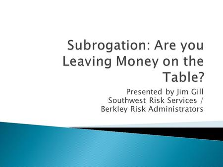 Presented by Jim Gill Southwest Risk Services / Berkley Risk Administrators.
