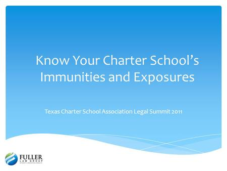 Know Your Charter Schools Immunities and Exposures Texas Charter School Association Legal Summit 2011.