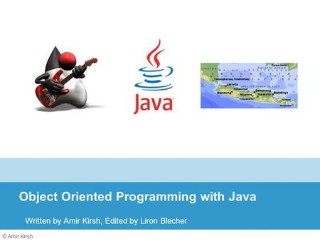 © Amir Kirsh Object Oriented Programming with Java Written by Amir Kirsh, Edited by Liron Blecher.