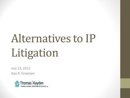 Alternatives to IP Litigation July 13, 2012 Dan R. Gresham.