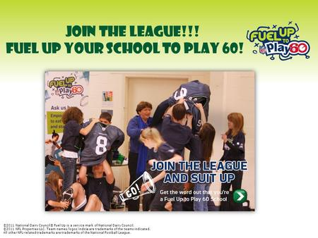J JOIN THE LEAGUE!!! FUEL UP YOUR SCHOOL TO PLAY 60! ©2011 National Dairy Council® Fuel Up is a service mark of National Dairy Council. ©2011 NFL Properties.
