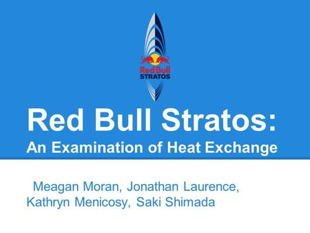 Red Bull Stratos: An Examination of Heat Exchange Meagan Moran, Jonathan Laurence, Kathryn Menicosy, Saki Shimada.