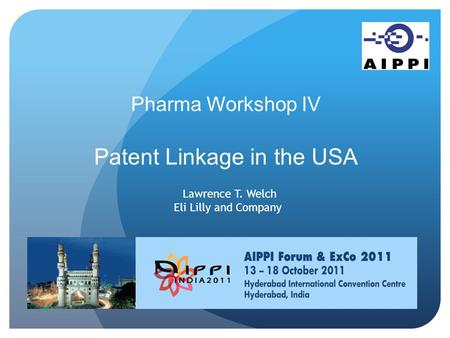 Pharma Workshop IV Patent Linkage in the USA Lawrence T. Welch Eli Lilly and Company.