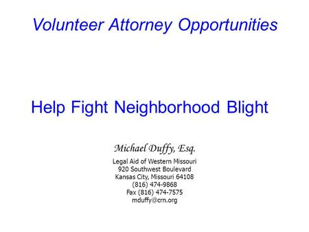 Volunteer Attorney Opportunities Help Fight Neighborhood Blight Michael Duffy, Esq. Legal Aid of Western Missouri 920 Southwest Boulevard Kansas City,