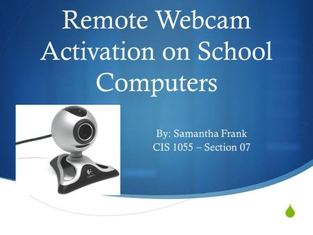 Remote Webcam Activation on School Computers By: Samantha Frank CIS 1055 – Section 07.