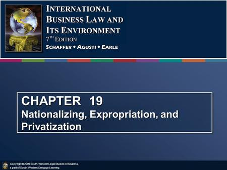 Copyright © 2009 South-Western Legal Studies in Business, a part of South-Western Cengage Learning. CHAPTER 19 Nationalizing, Expropriation, and Privatization.