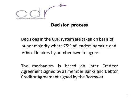 Decision process Decisions in the CDR system are taken on basis of super majority where 75% of lenders by value and 60% of lenders by number have to agree.
