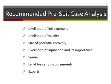 Recommended Pre-Suit Case Analysis Likelihood of infringement Likelihood of validity Size of potential recovery Likelihood of injunction and its importance.