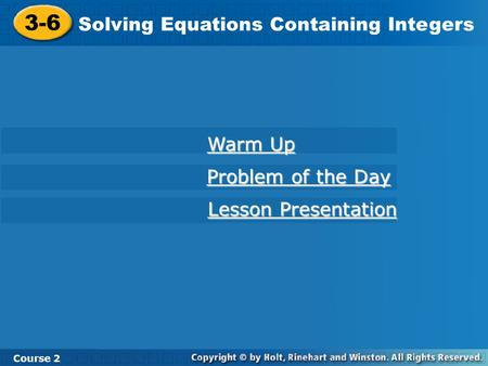 3-6 Solving Equations Containing Integers Course 2 Warm Up Warm Up Problem of the Day Problem of the Day Lesson Presentation Lesson Presentation.