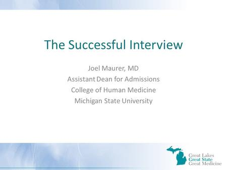 The Successful Interview Joel Maurer, MD Assistant Dean for Admissions College of Human Medicine Michigan State University.