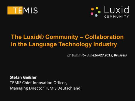 Stefan Geißler TEMIS Chief Innovation Officer, Managing Director TEMIS Deutschland The Luxid® Community – Collaboration in the Language Technology Industry.