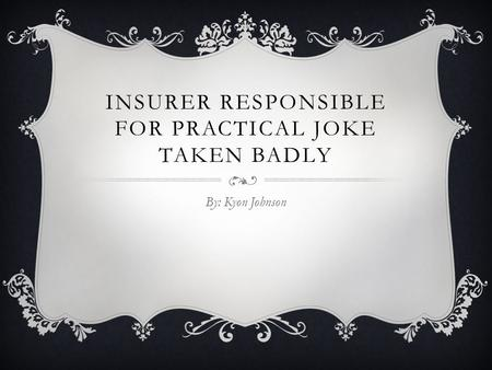 INSURER RESPONSIBLE FOR PRACTICAL JOKE TAKEN BADLY By: Kyon Johnson.
