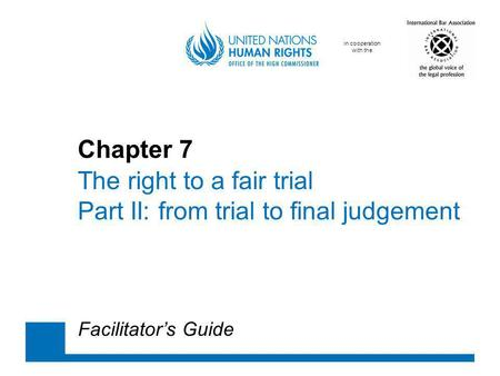 In cooperation with the Chapter 7 The right to a fair trial Part II: from trial to final judgement Facilitators Guide.