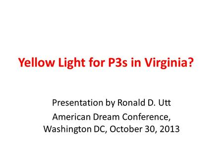 Yellow Light for P3s in Virginia? Presentation by Ronald D. Utt American Dream Conference, Washington DC, October 30, 2013.