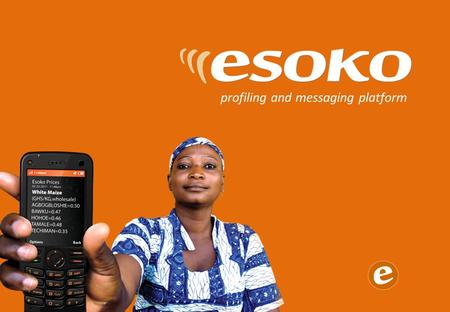 Profiling and messaging platform. Esoko transforms how you manage your information: faster, cheaper, better Mobile phones have changed everything. You.