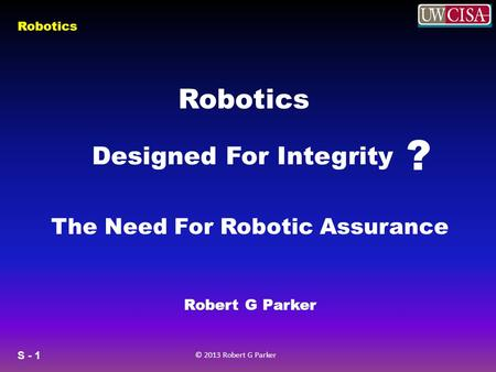 S - 1 © 2013 Robert G Parker Robotics Designed For Integrity ? Robert G Parker The Need For Robotic Assurance.