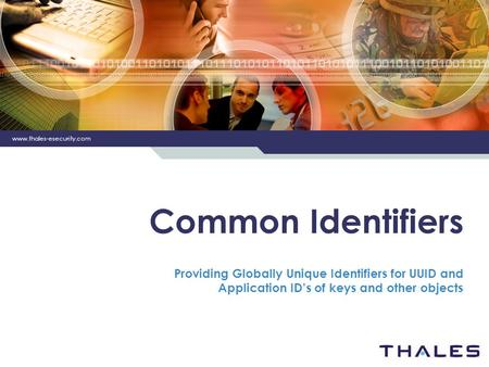 Www.thales-esecurity.com Common Identifiers Providing Globally Unique Identifiers for UUID and Application IDs of keys and other objects.