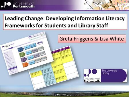 Leading Change: Developing Information Literacy Frameworks for Students and Library Staff Greta Friggens & Lisa White.