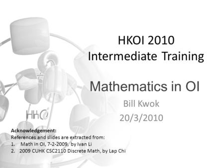 Mathematics in OI Bill Kwok 20/3/2010 HKOI 2010 Intermediate Training Acknowledgement: References and slides are extracted from: 1. Math in OI, 7-2-2009,