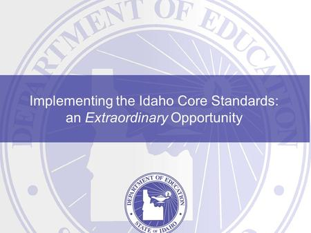Implementing the Idaho Core Standards: an Extraordinary Opportunity.