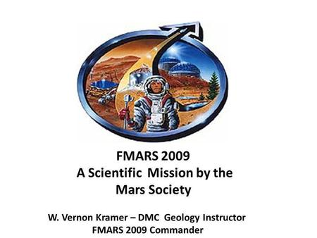 FMARS 2009 A Scientific Mission by the Mars Society W. Vernon Kramer – DMC Geology Instructor FMARS 2009 Commander.