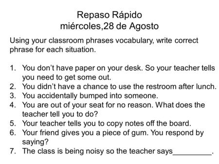 Repaso Rápido miércoles,28 de Agosto Using your classroom phrases vocabulary, write correct phrase for each situation. 1.You dont have paper on your desk.